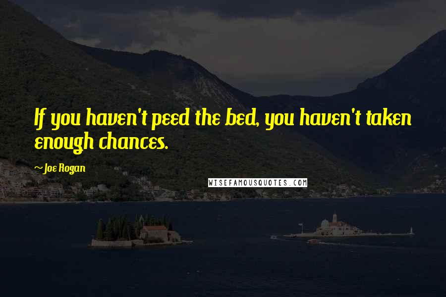 Joe Rogan quotes: If you haven't peed the bed, you haven't taken enough chances.