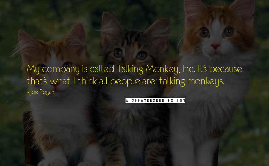 Joe Rogan quotes: My company is called Talking Monkey, Inc. It's because that's what I think all people are: talking monkeys.