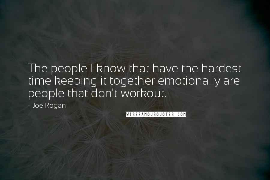 Joe Rogan quotes: The people I know that have the hardest time keeping it together emotionally are people that don't workout.