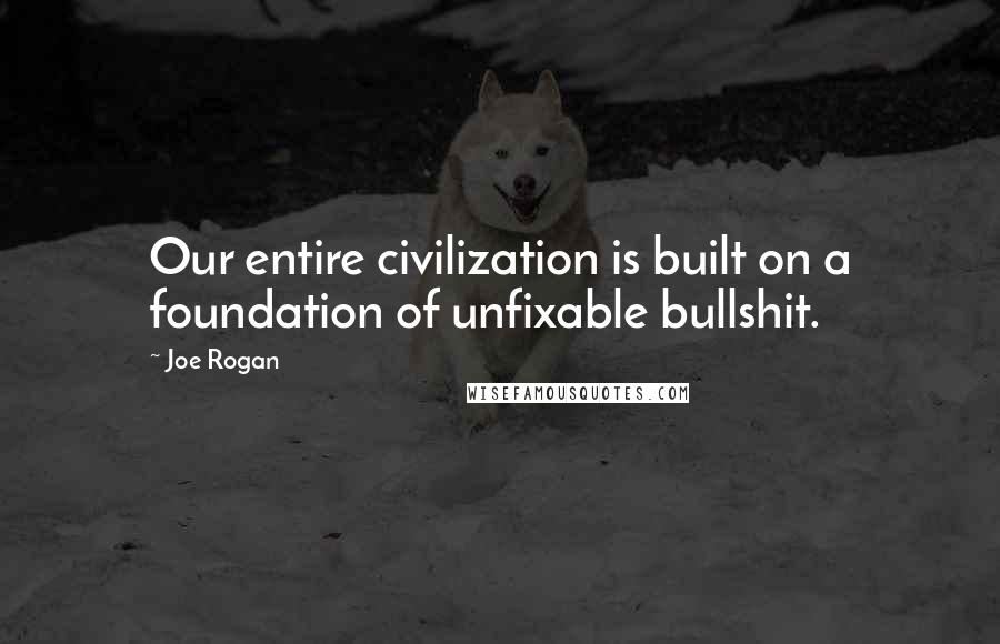 Joe Rogan quotes: Our entire civilization is built on a foundation of unfixable bullshit.