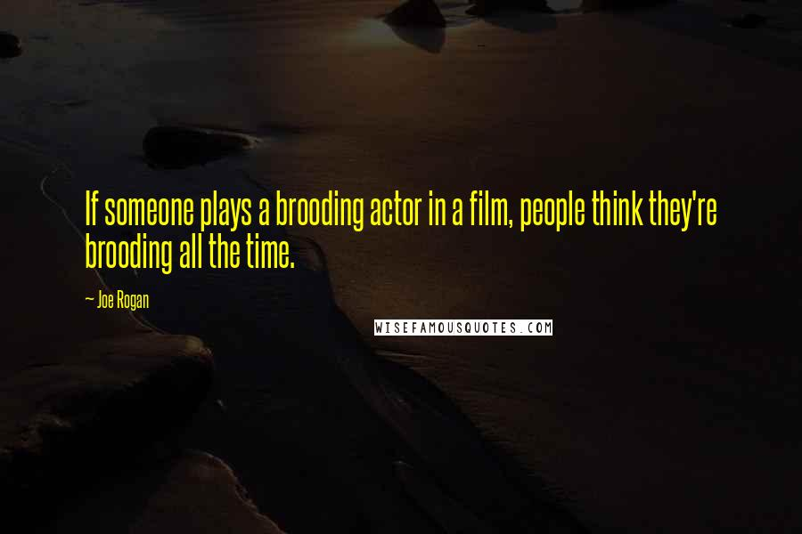 Joe Rogan quotes: If someone plays a brooding actor in a film, people think they're brooding all the time.