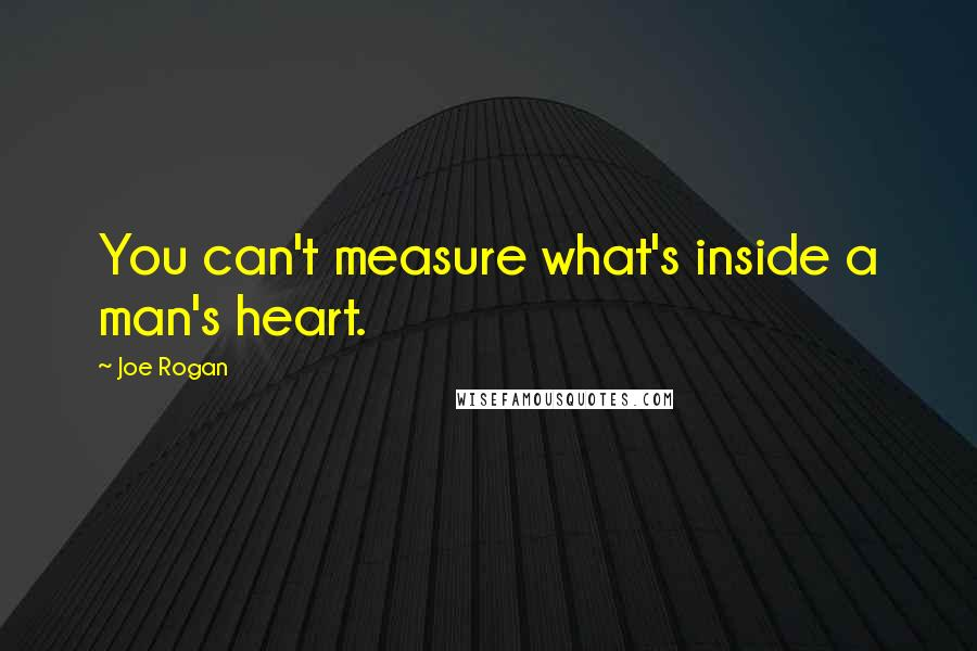 Joe Rogan quotes: You can't measure what's inside a man's heart.