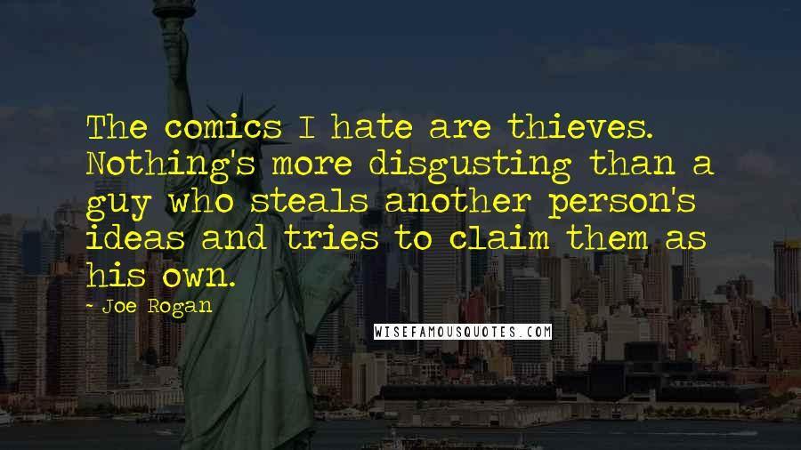 Joe Rogan quotes: The comics I hate are thieves. Nothing's more disgusting than a guy who steals another person's ideas and tries to claim them as his own.