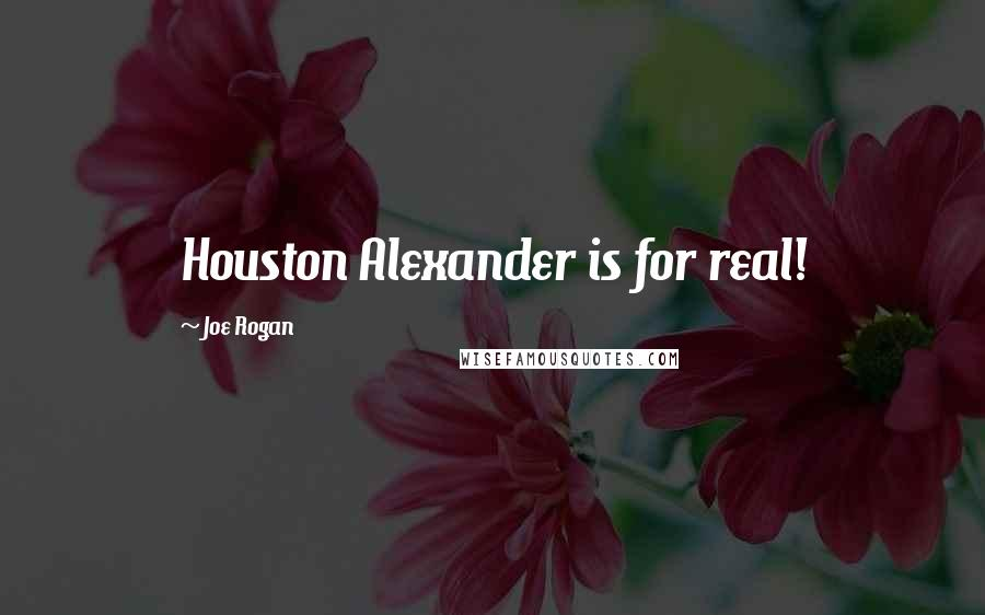 Joe Rogan quotes: Houston Alexander is for real!