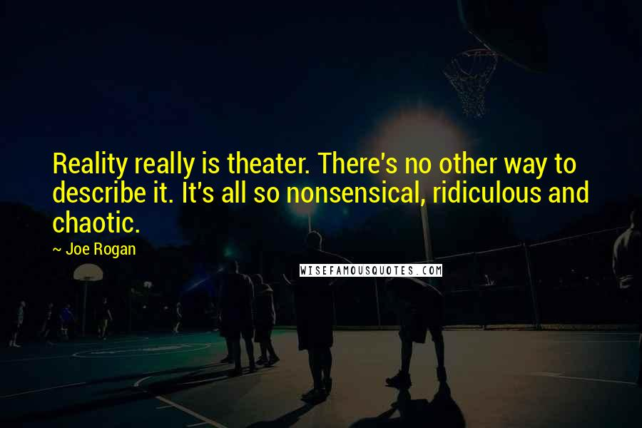Joe Rogan quotes: Reality really is theater. There's no other way to describe it. It's all so nonsensical, ridiculous and chaotic.