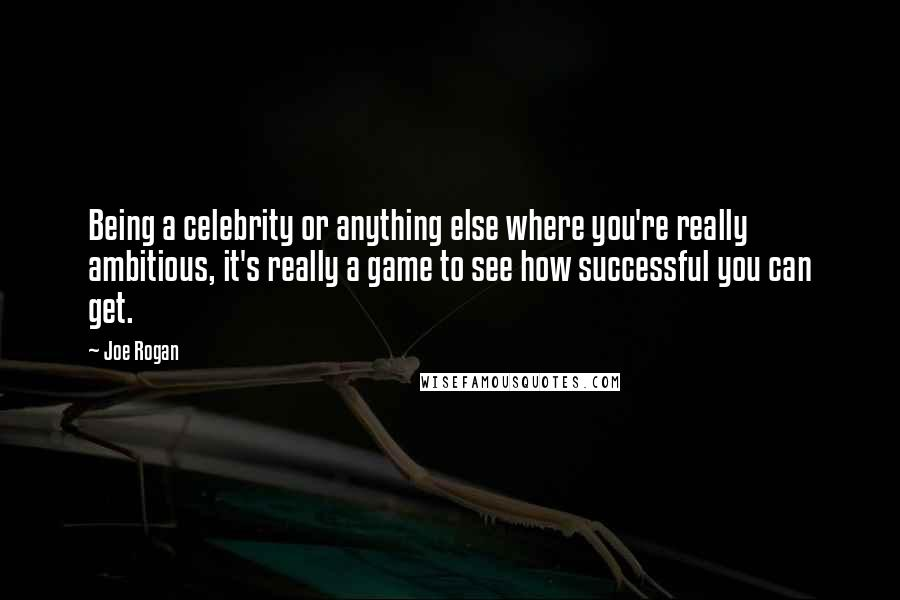 Joe Rogan quotes: Being a celebrity or anything else where you're really ambitious, it's really a game to see how successful you can get.