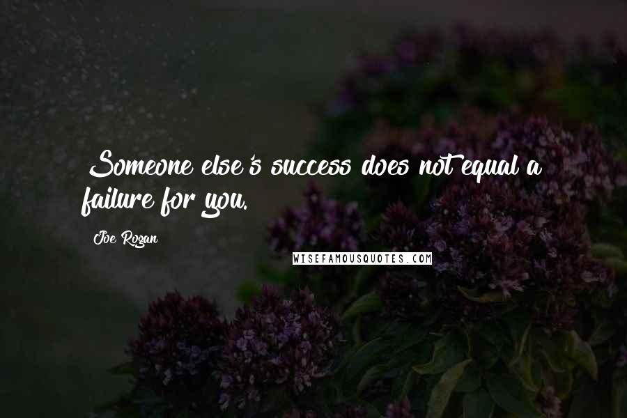 Joe Rogan quotes: Someone else's success does not equal a failure for you.