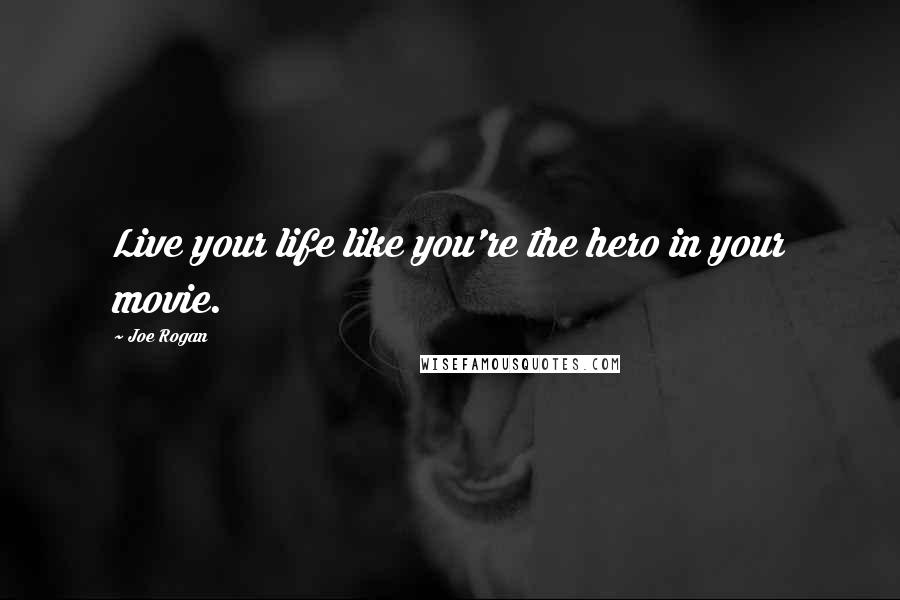 Joe Rogan quotes: Live your life like you're the hero in your movie.