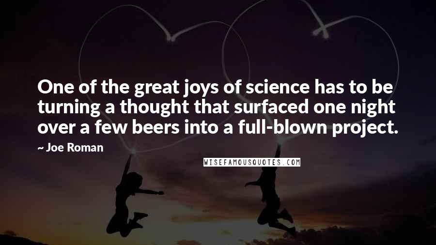 Joe Roman quotes: One of the great joys of science has to be turning a thought that surfaced one night over a few beers into a full-blown project.