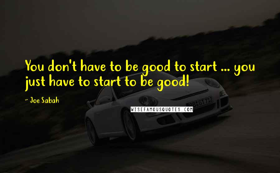 Joe Sabah quotes: You don't have to be good to start ... you just have to start to be good!