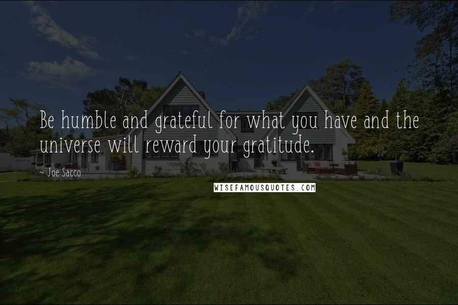 Joe Sacco quotes: Be humble and grateful for what you have and the universe will reward your gratitude.
