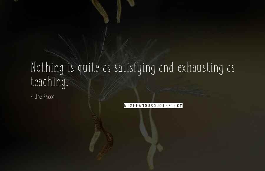 Joe Sacco quotes: Nothing is quite as satisfying and exhausting as teaching.