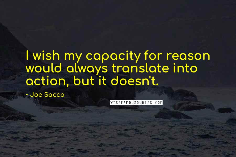 Joe Sacco quotes: I wish my capacity for reason would always translate into action, but it doesn't.