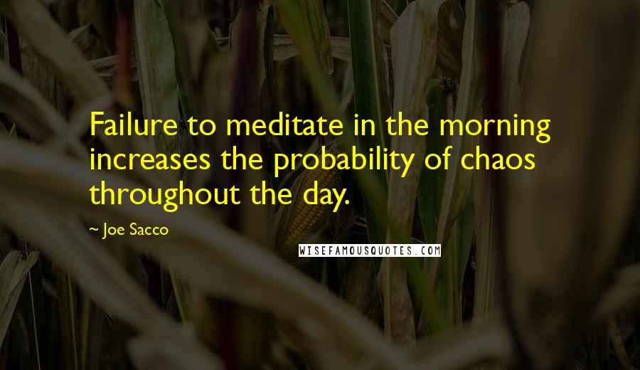 Joe Sacco quotes: Failure to meditate in the morning increases the probability of chaos throughout the day.