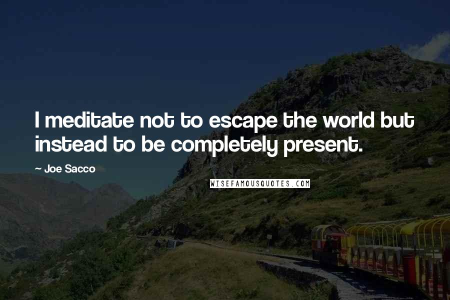 Joe Sacco quotes: I meditate not to escape the world but instead to be completely present.