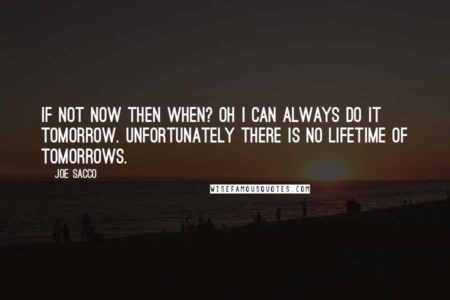 Joe Sacco quotes: If not now then when? Oh I can always do it tomorrow. Unfortunately there is no lifetime of tomorrows.