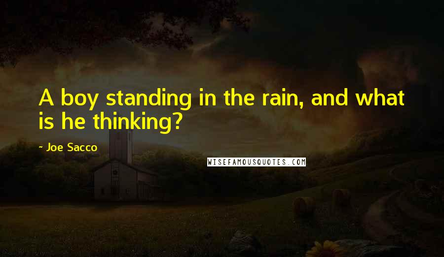 Joe Sacco quotes: A boy standing in the rain, and what is he thinking?