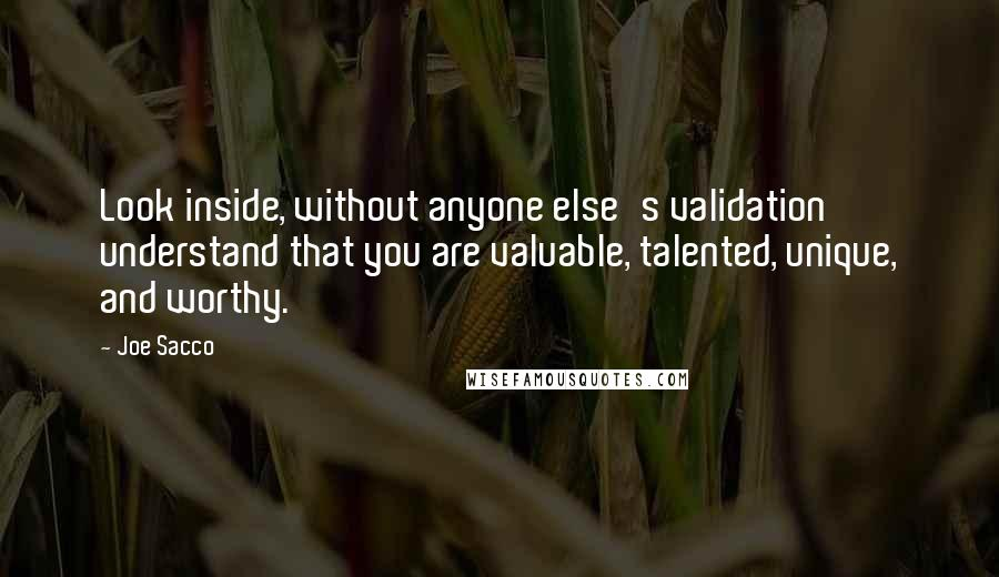Joe Sacco quotes: Look inside, without anyone else's validation understand that you are valuable, talented, unique, and worthy.