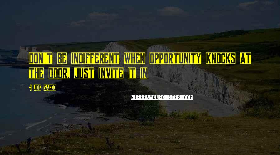 Joe Sacco quotes: Don't be indifferent when opportunity knocks at the door, just invite it in