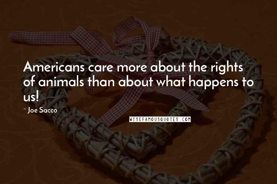 Joe Sacco quotes: Americans care more about the rights of animals than about what happens to us!