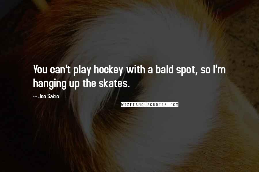 Joe Sakic quotes: You can't play hockey with a bald spot, so I'm hanging up the skates.