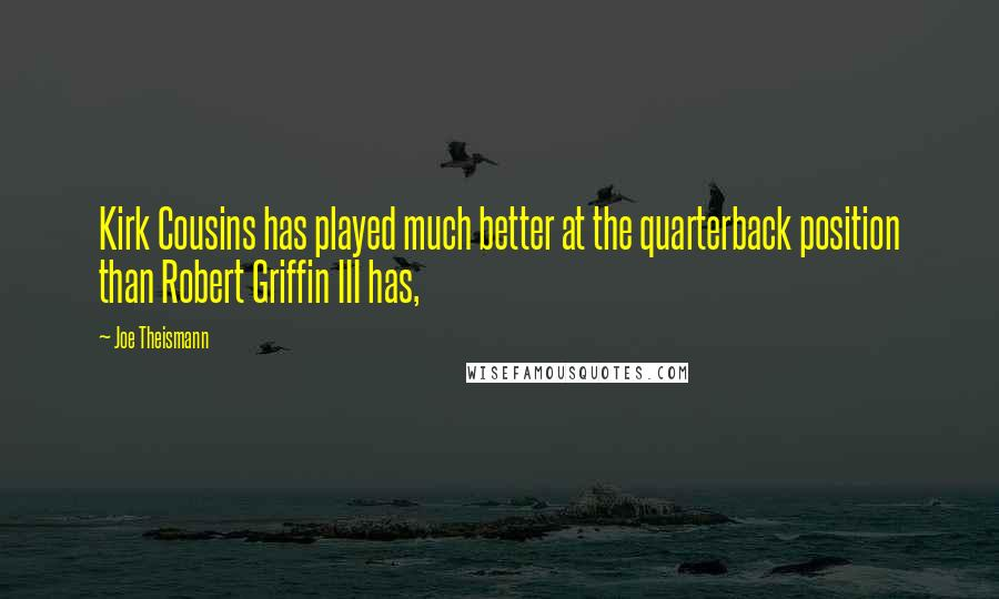 Joe Theismann quotes: Kirk Cousins has played much better at the quarterback position than Robert Griffin III has,