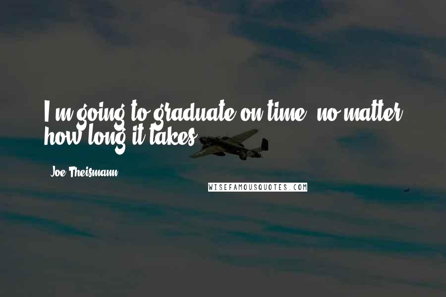 Joe Theismann quotes: I'm going to graduate on time, no matter how long it takes.