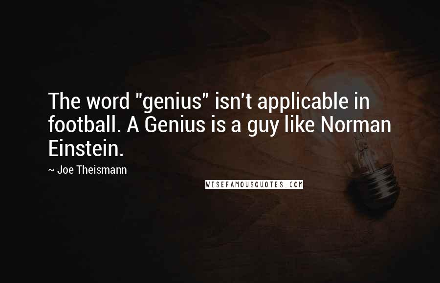 """Joe Theismann quotes: The word """"genius"""" isn't applicable in football. A Genius is a guy like Norman Einstein."""