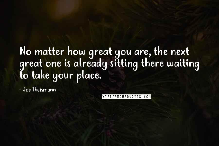Joe Theismann quotes: No matter how great you are, the next great one is already sitting there waiting to take your place.