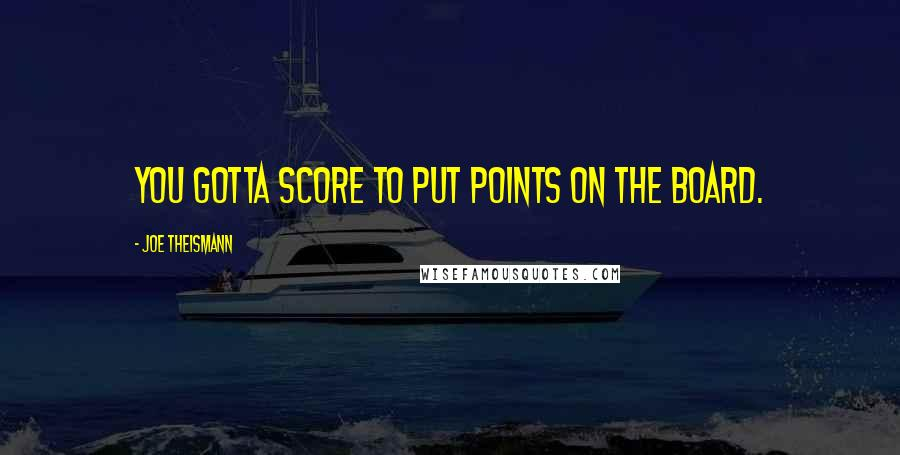 Joe Theismann quotes: You gotta score to put points on the board.