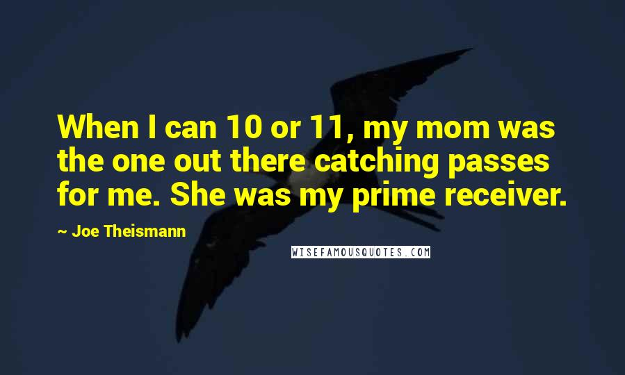 Joe Theismann quotes: When I can 10 or 11, my mom was the one out there catching passes for me. She was my prime receiver.