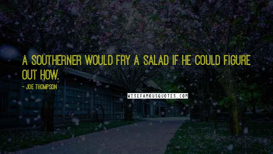 Joe Thompson quotes: A southerner would fry a salad if he could figure out how.