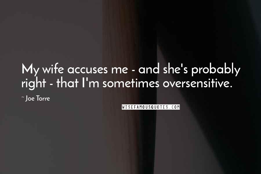 Joe Torre quotes: My wife accuses me - and she's probably right - that I'm sometimes oversensitive.