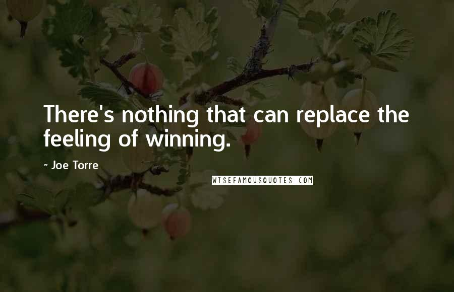 Joe Torre quotes: There's nothing that can replace the feeling of winning.
