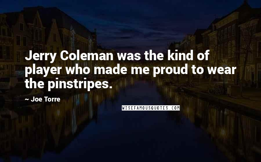 Joe Torre quotes: Jerry Coleman was the kind of player who made me proud to wear the pinstripes.