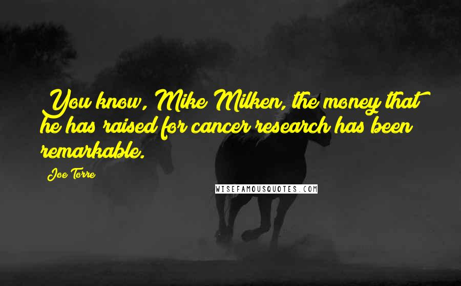 Joe Torre quotes: You know, Mike Milken, the money that he has raised for cancer research has been remarkable.