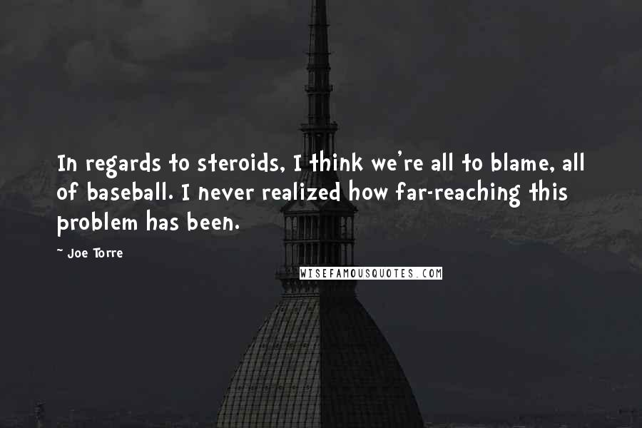 Joe Torre quotes: In regards to steroids, I think we're all to blame, all of baseball. I never realized how far-reaching this problem has been.