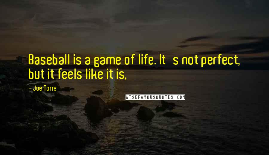 Joe Torre quotes: Baseball is a game of life. It's not perfect, but it feels like it is,