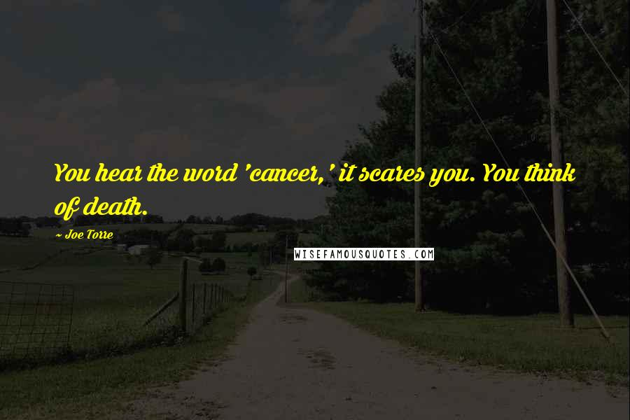 Joe Torre quotes: You hear the word 'cancer,' it scares you. You think of death.