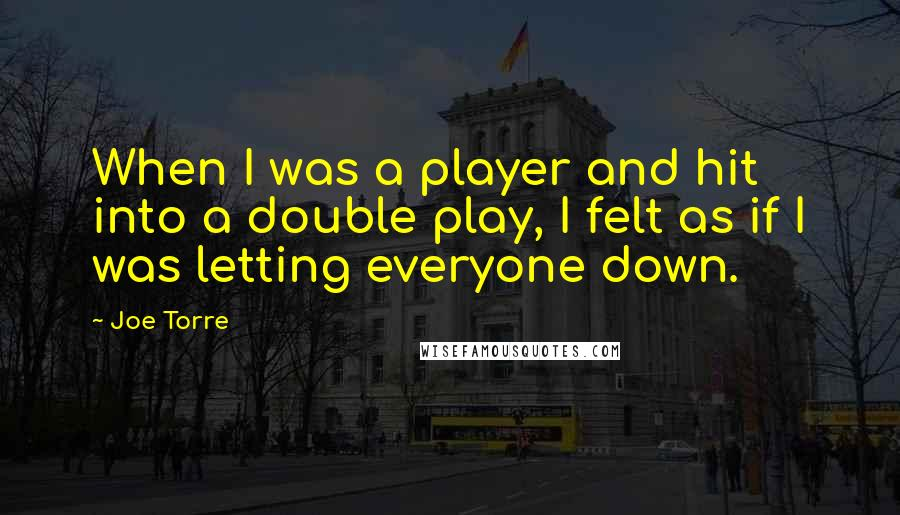 Joe Torre quotes: When I was a player and hit into a double play, I felt as if I was letting everyone down.