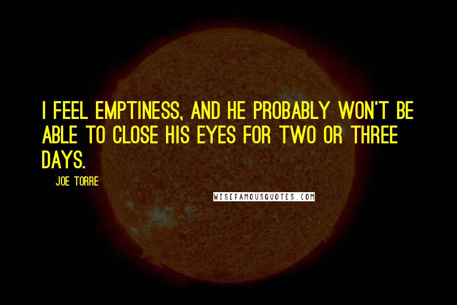 Joe Torre quotes: I feel emptiness, and he probably won't be able to close his eyes for two or three days.