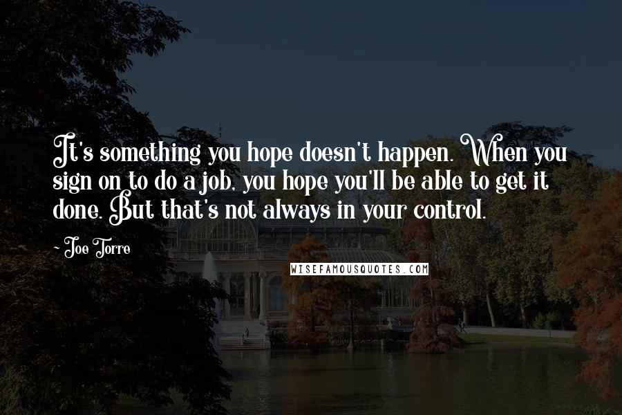 Joe Torre quotes: It's something you hope doesn't happen. When you sign on to do a job, you hope you'll be able to get it done. But that's not always in your control.