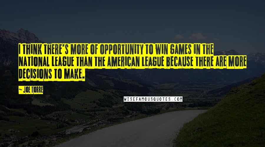 Joe Torre quotes: I think there's more of opportunity to win games in the National League than the American League because there are more decisions to make.
