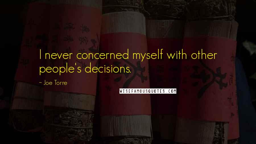 Joe Torre quotes: I never concerned myself with other people's decisions.