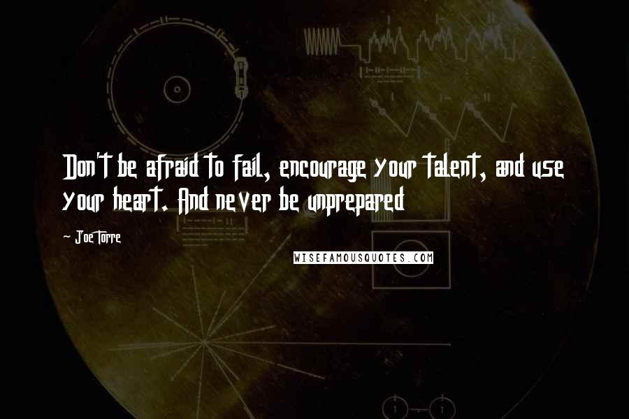 Joe Torre quotes: Don't be afraid to fail, encourage your talent, and use your heart. And never be unprepared