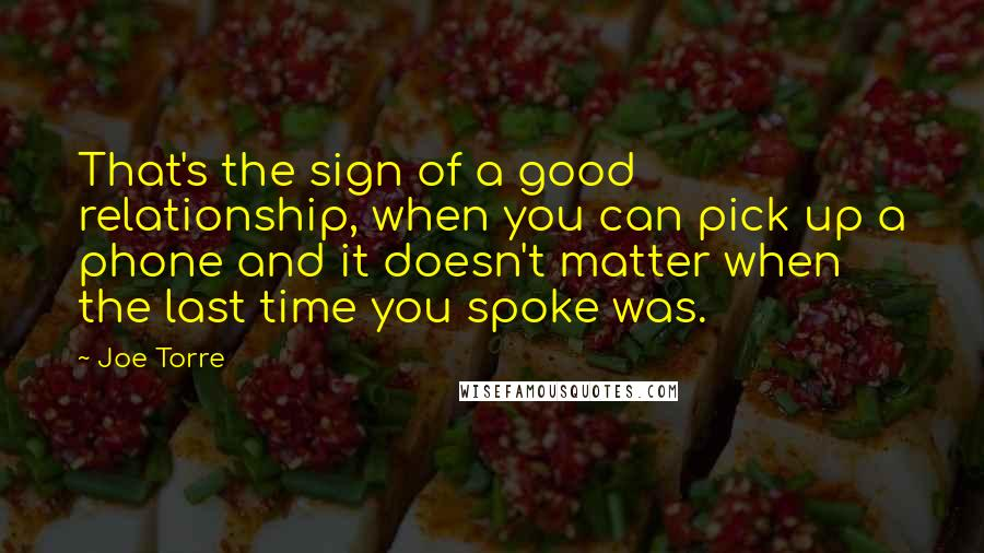 Joe Torre quotes: That's the sign of a good relationship, when you can pick up a phone and it doesn't matter when the last time you spoke was.