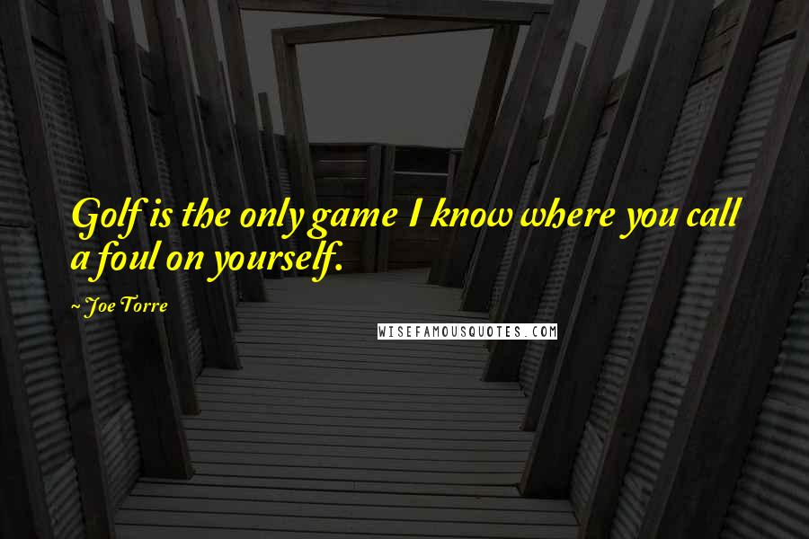 Joe Torre quotes: Golf is the only game I know where you call a foul on yourself.