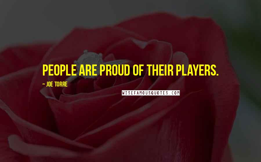 Joe Torre quotes: People are proud of their players.