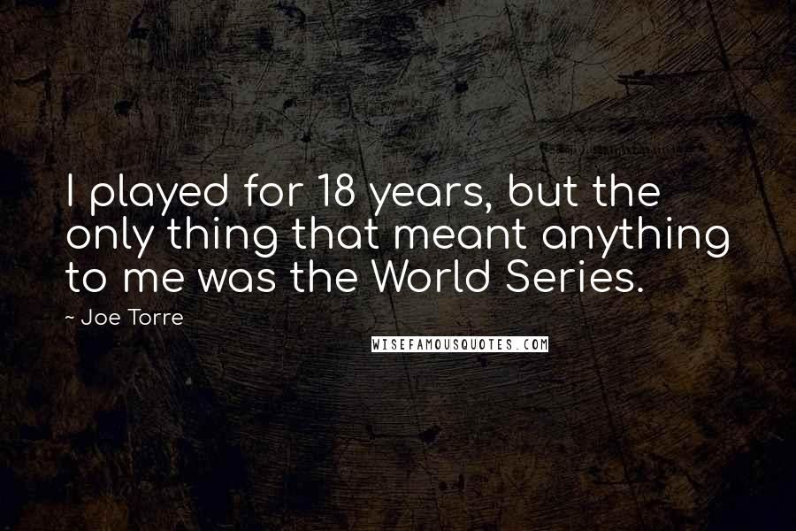 Joe Torre quotes: I played for 18 years, but the only thing that meant anything to me was the World Series.