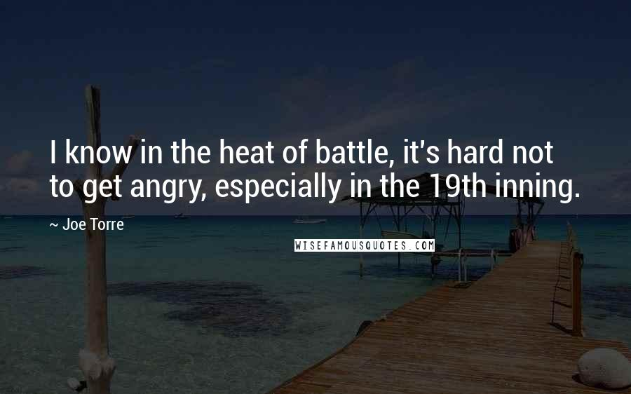 Joe Torre quotes: I know in the heat of battle, it's hard not to get angry, especially in the 19th inning.